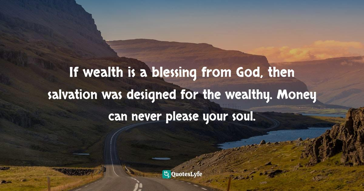 Felix Wantang, Face to Face Meetings with Jesus Christ 2: Astounding Biblical Mysteries Revealed in His Own Words Like Never Before in Human History Quotes: If wealth is a blessing from God, then salvation was designed for the wealthy. Money can never please your soul.