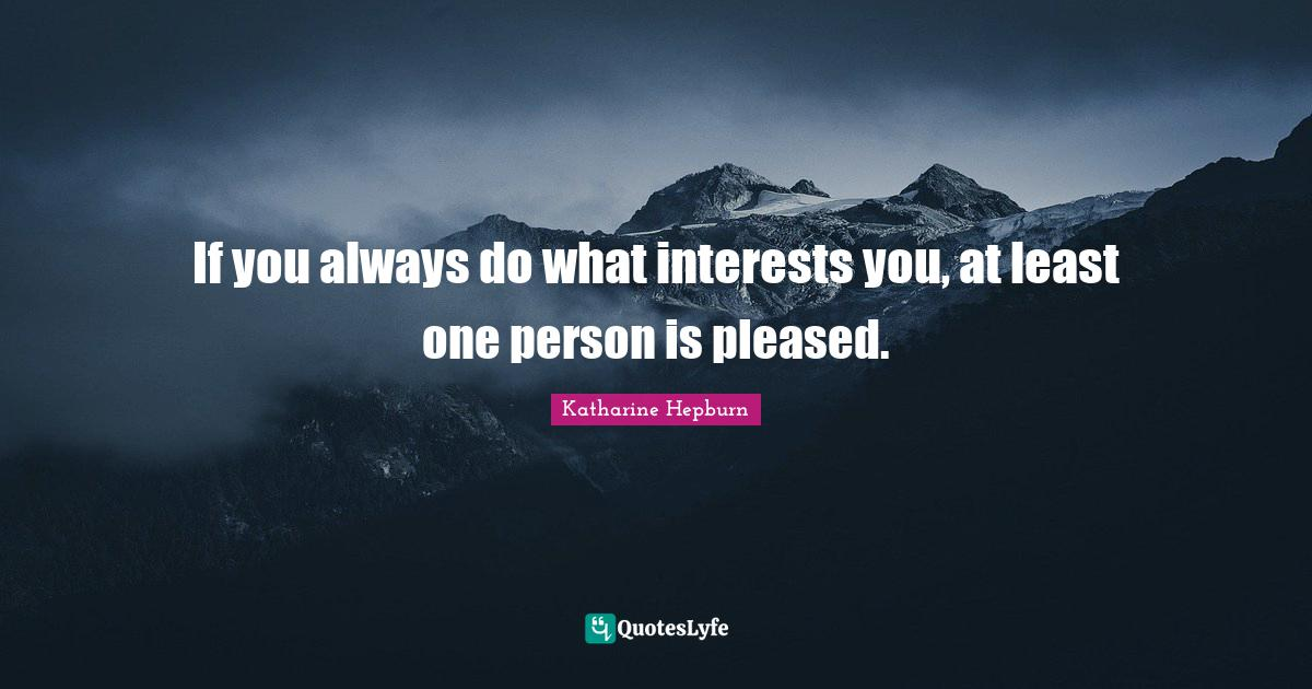 Katharine Hepburn Quotes: If you always do what interests you, at least one person is pleased.