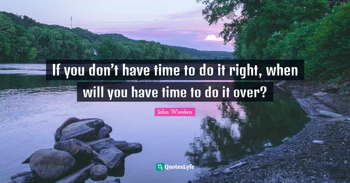 """Quotes To Live By Quotes: """"If you don't have time to do it right, when will you have time to do it over?"""""""