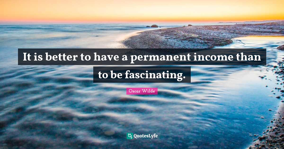 Oscar Wilde Quotes: It is better to have a permanent income than to be fascinating.