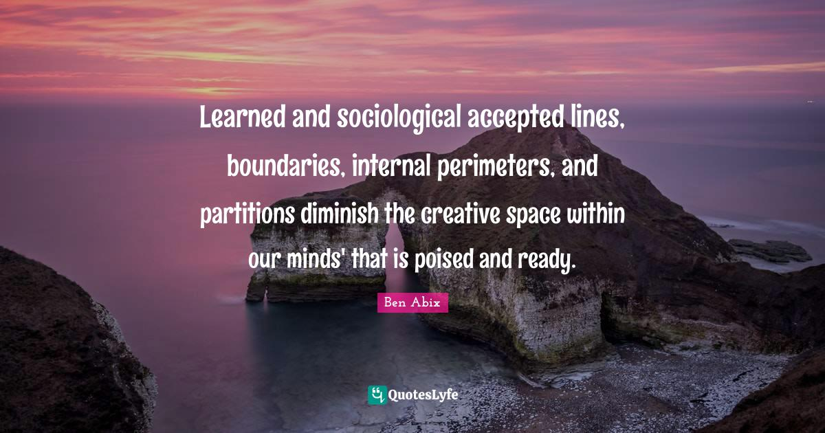 Ben Abix Quotes: Learned and sociological accepted lines, boundaries, internal perimeters, and partitions diminish the creative space within our minds' that is poised and ready.