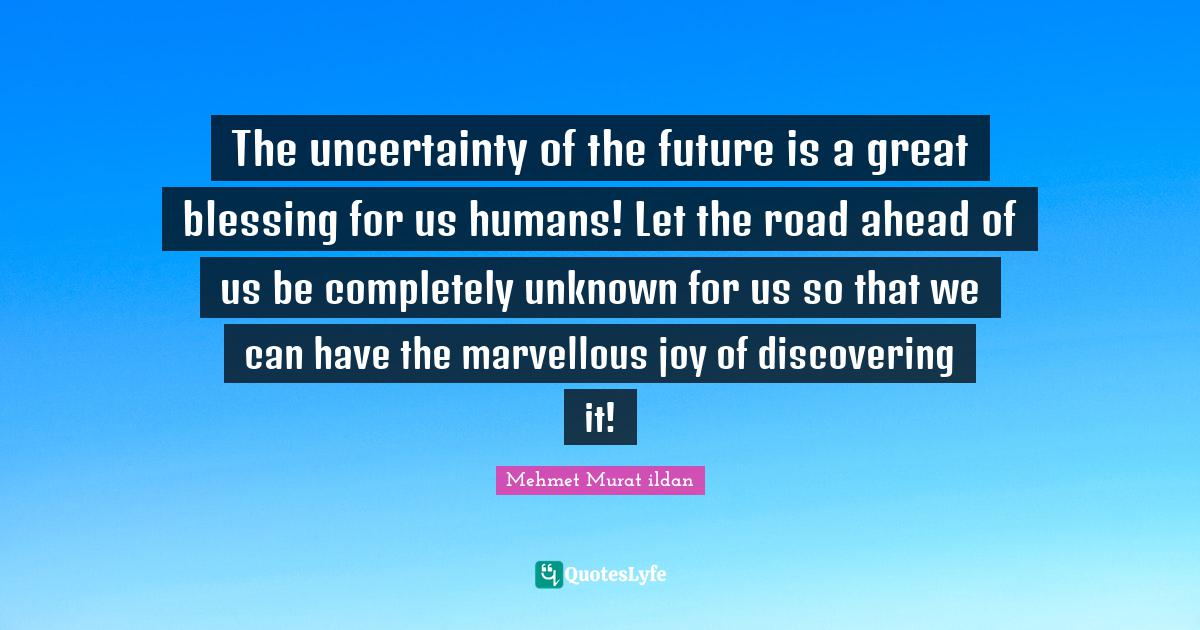 Mehmet Murat ildan Quotes: The uncertainty of the future is a great blessing for us humans! Let the road ahead of us be completely unknown for us so that we can have the marvellous joy of discovering it!