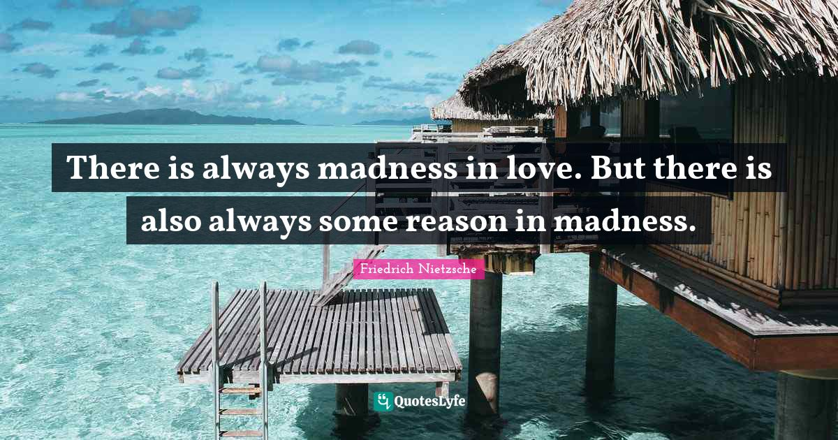 Friedrich Nietzsche Quotes: There is always madness in love. But there is also always some reason in madness.