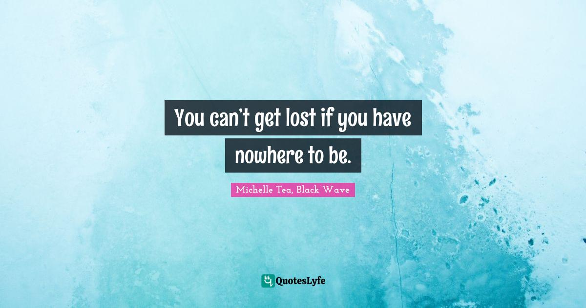 Michelle Tea, Black Wave Quotes: You can't get lost if you have nowhere to be.