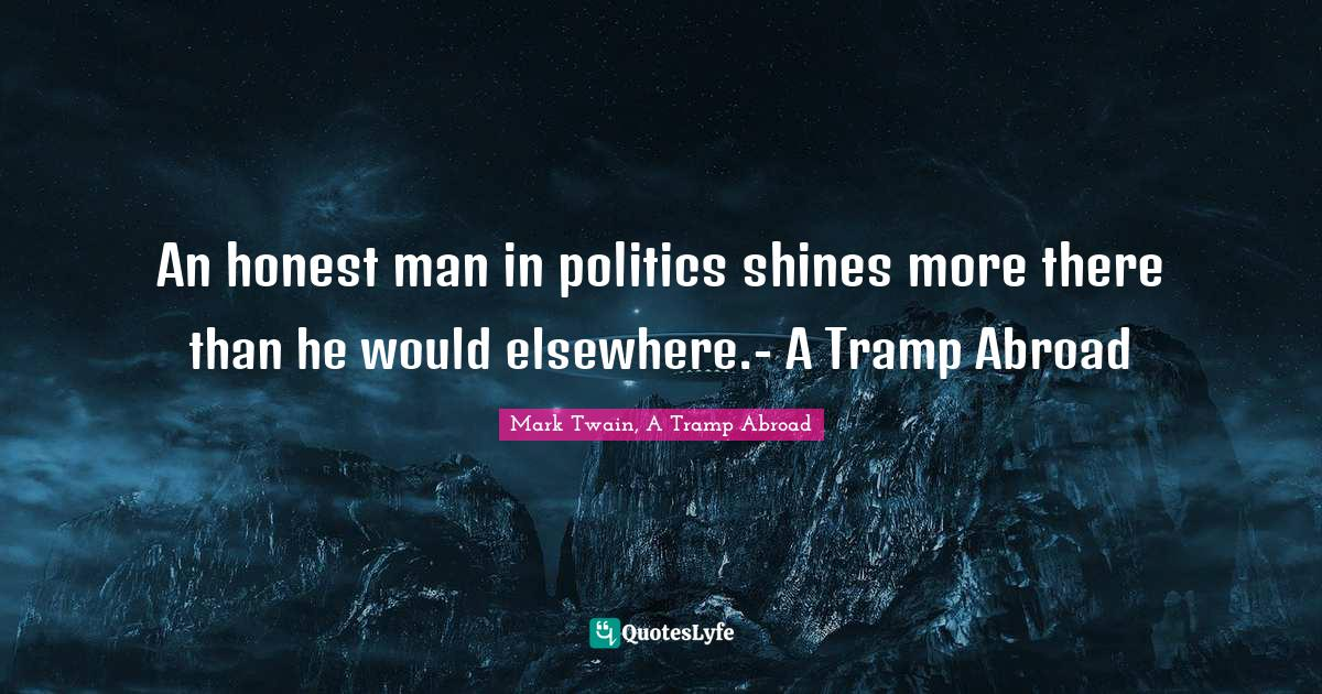 Mark Twain, A Tramp Abroad Quotes: An honest man in politics shines more there than he would elsewhere.- A Tramp Abroad