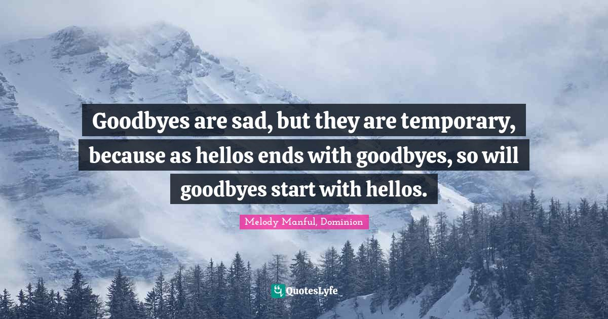 Melody Manful, Dominion Quotes: Goodbyes are sad, but they are temporary, because as hellos ends with goodbyes, so will goodbyes start with hellos.