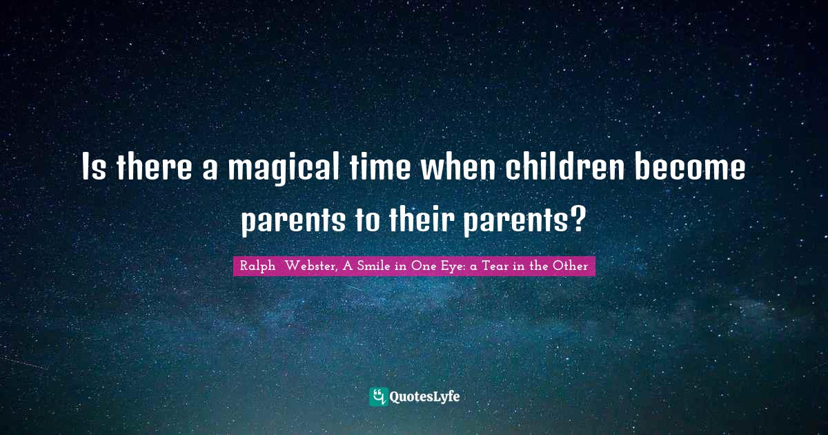 Ralph  Webster, A Smile in One Eye: a Tear in the Other Quotes: Is there a magical time when children become parents to their parents?