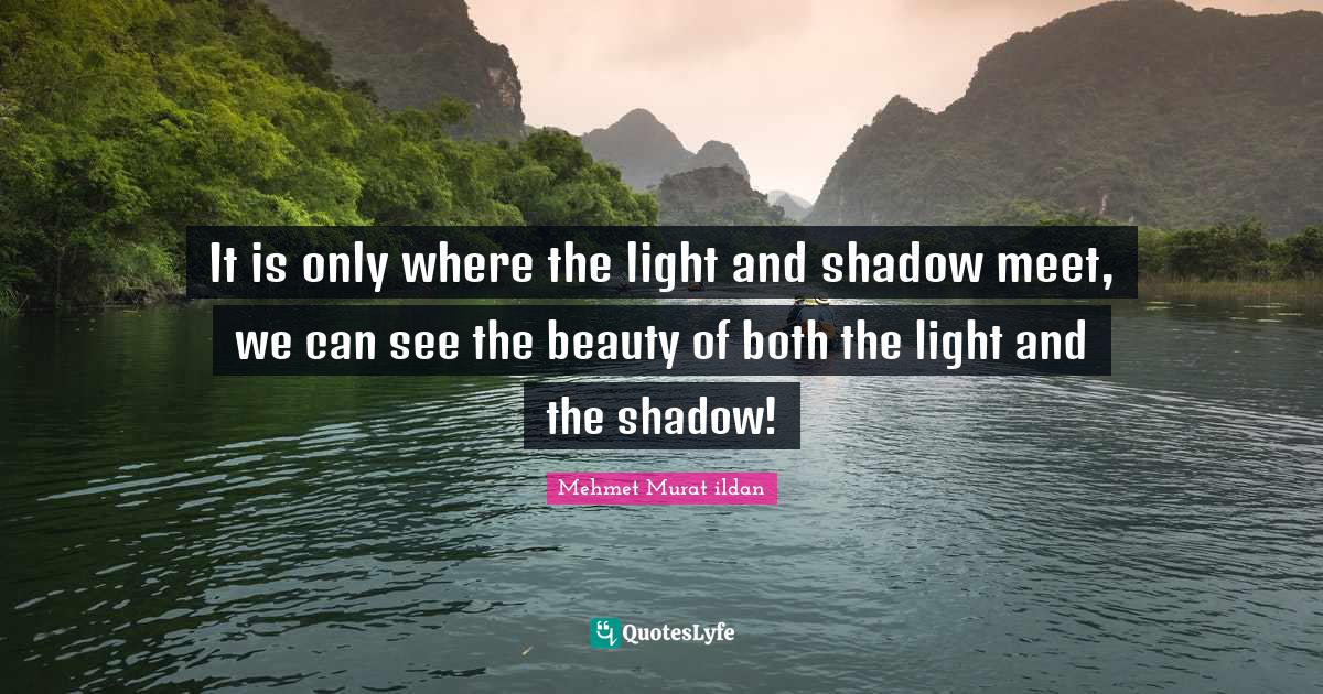 Mehmet Murat ildan Quotes: It is only where the light and shadow meet, we can see the beauty of both the light and the shadow!