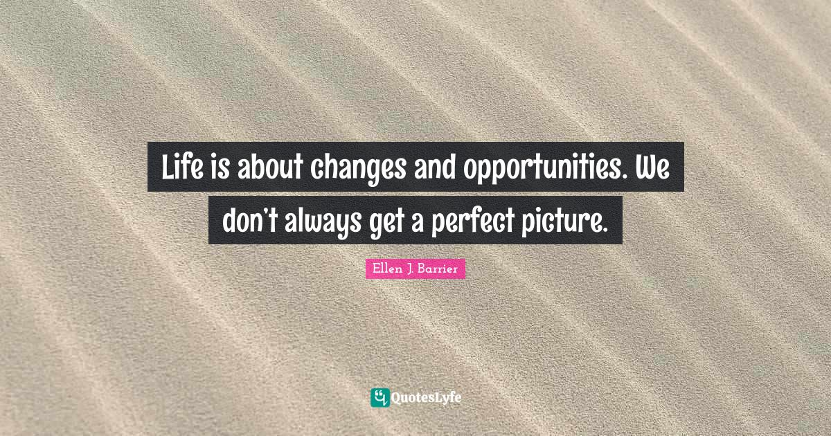 Ellen J. Barrier Quotes: Life is about changes and opportunities. We don't always get a perfect picture.