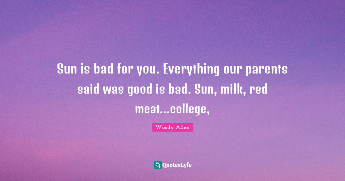 Woody Allen Quotes: Sun is bad for you. Everything our parents said was good is bad. Sun, milk, red meat...college,
