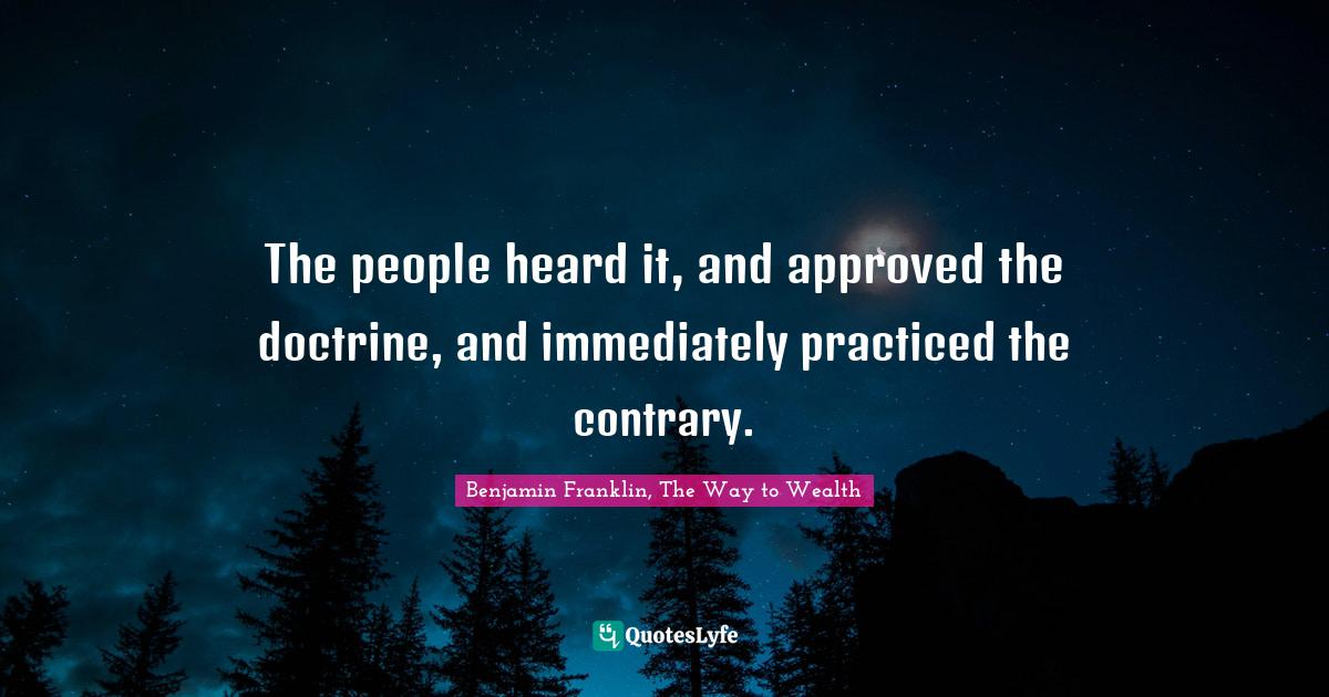 Benjamin Franklin, The Way to Wealth Quotes: The people heard it, and approved the doctrine, and immediately practiced the contrary.