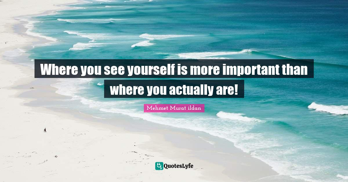 Mehmet Murat ildan Quotes: Where you see yourself is more important than where you actually are!