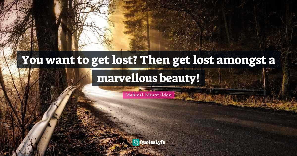 Mehmet Murat ildan Quotes: You want to get lost? Then get lost amongst a marvellous beauty!