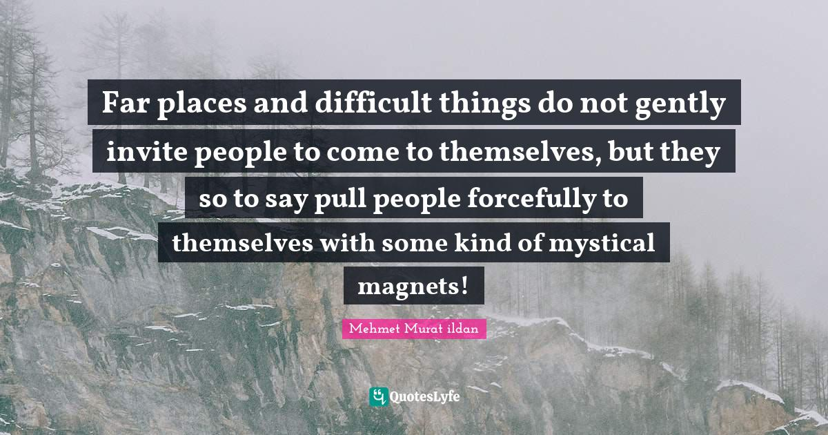 Mehmet Murat ildan Quotes: Far places and difficult things do not gently invite people to come to themselves, but they so to say pull people forcefully to themselves with some kind of mystical magnets!