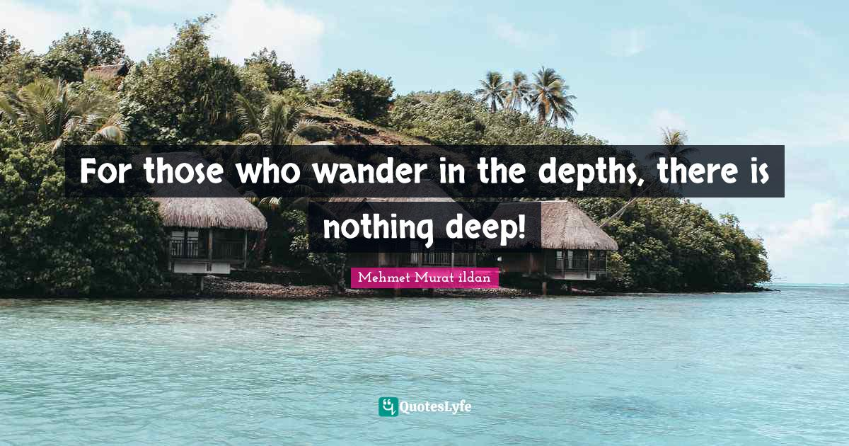 Mehmet Murat ildan Quotes: For those who wander in the depths, there is nothing deep!