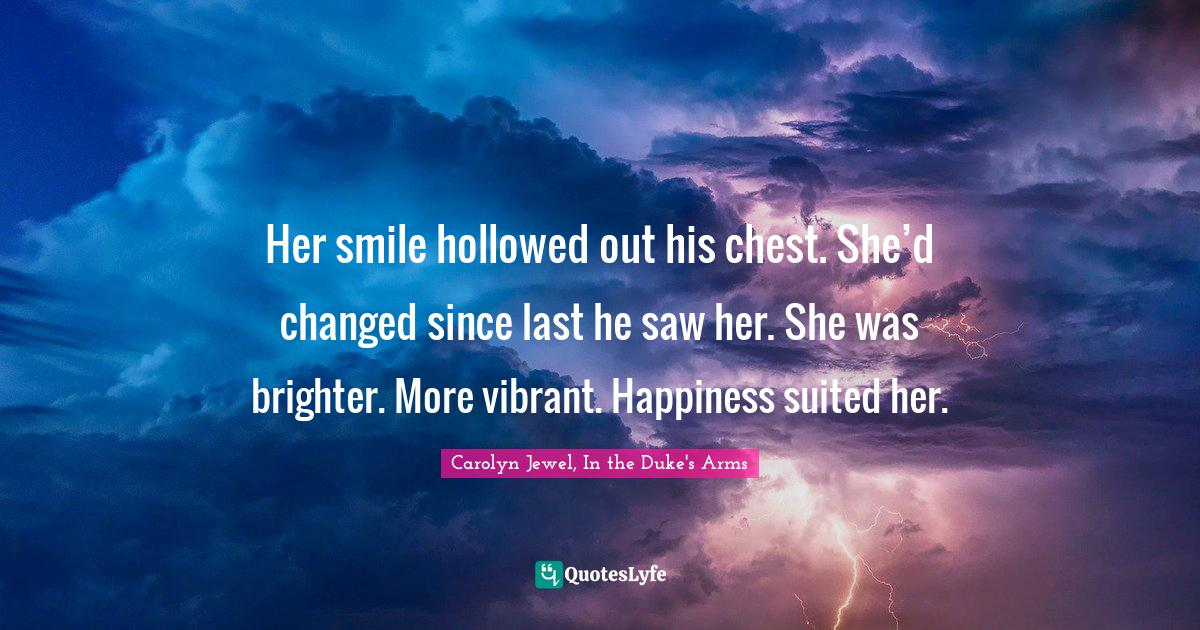 """Carolyn Jewel, In The Duke's Arms Quotes: """"Her smile hollowed out his chest. She'd changed since last he saw her. She was brighter. More vibrant. Happiness suited her."""""""