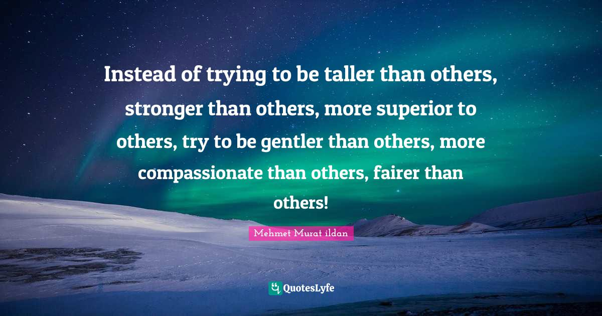 Mehmet Murat ildan Quotes: Instead of trying to be taller than others, stronger than others, more superior to others, try to be gentler than others, more compassionate than others, fairer than others!