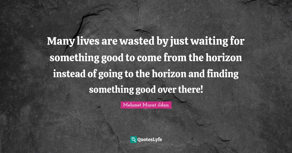 Mehmet Murat ildan Quotes: Many lives are wasted by just waiting for something good to come from the horizon instead of going to the horizon and finding something good over there!