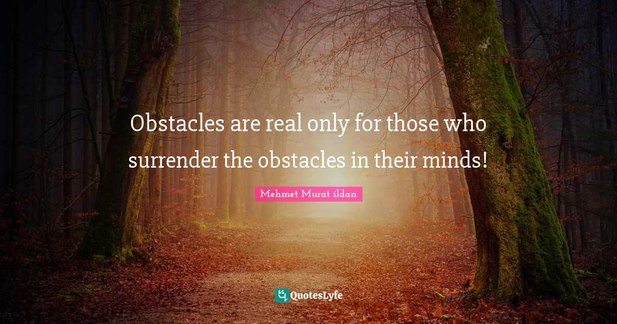 Mehmet Murat ildan Quotes: Obstacles are real only for those who surrender the obstacles in their minds!