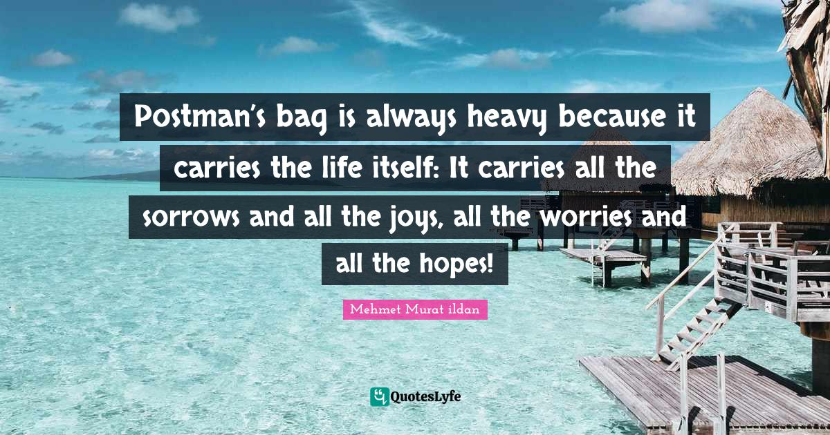 Mehmet Murat ildan Quotes: Postman's bag is always heavy because it carries the life itself: It carries all the sorrows and all the joys, all the worries and all the hopes!