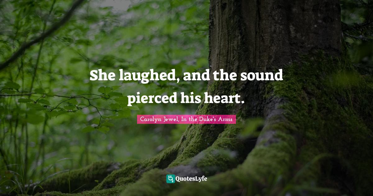 Carolyn Jewel, In the Duke's Arms Quotes: She laughed, and the sound pierced his heart.