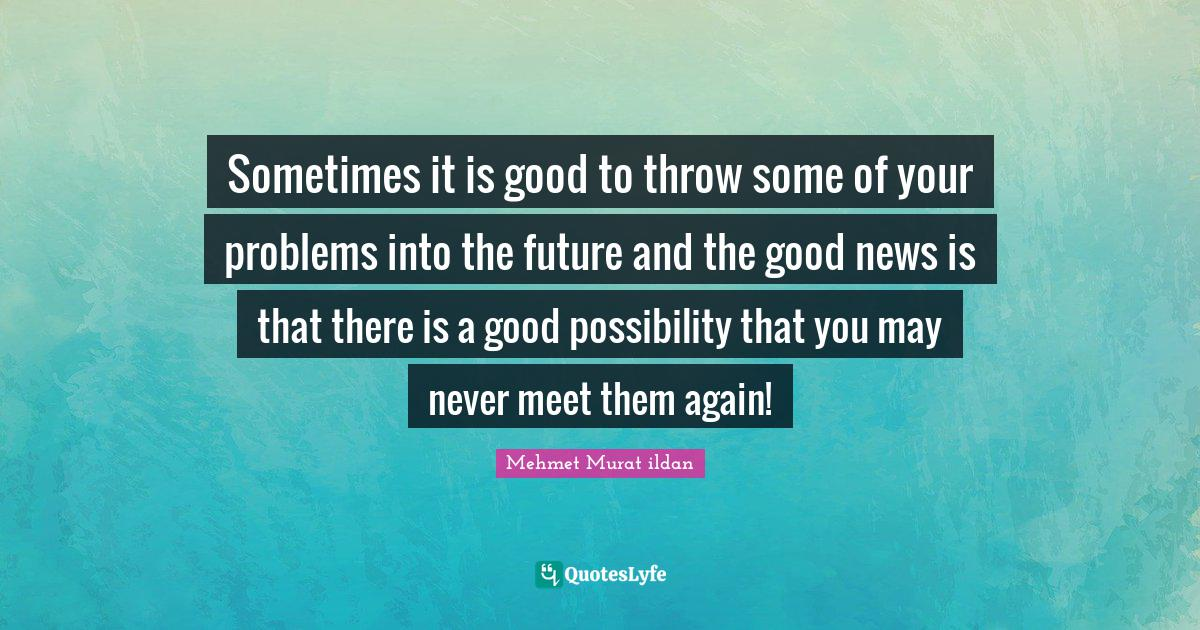 Mehmet Murat ildan Quotes: Sometimes it is good to throw some of your problems into the future and the good news is that there is a good possibility that you may never meet them again!