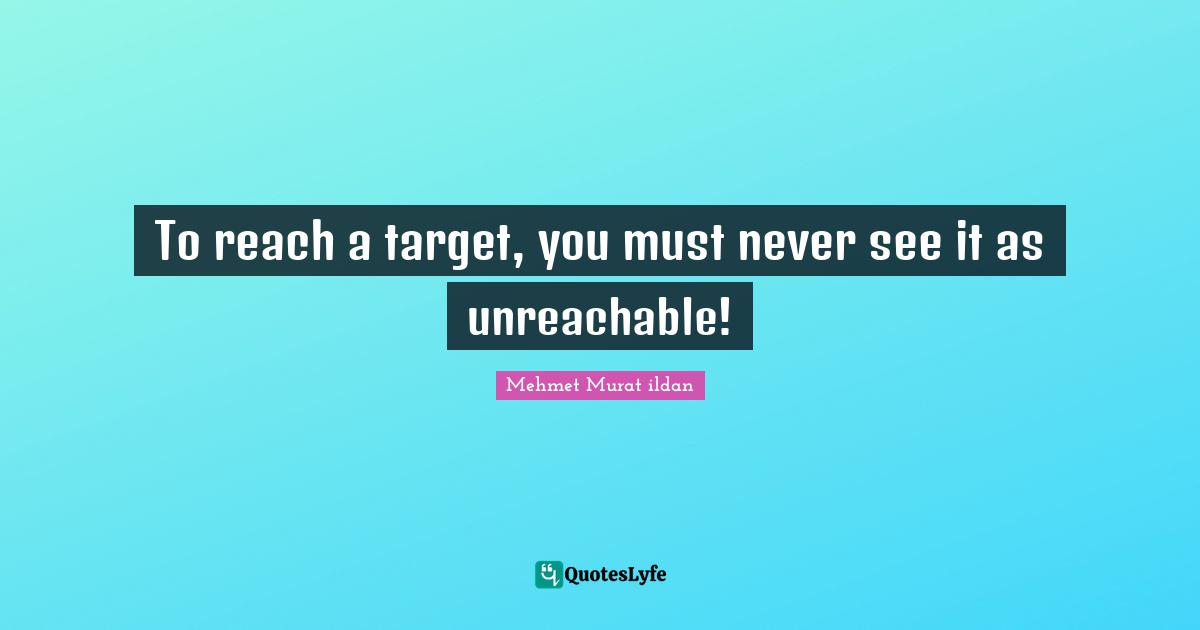 Mehmet Murat ildan Quotes: To reach a target, you must never see it as unreachable!