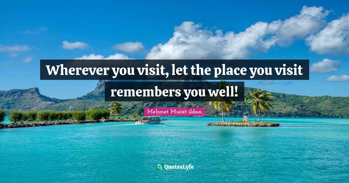 Mehmet Murat ildan Quotes: Wherever you visit, let the place you visit remembers you well!