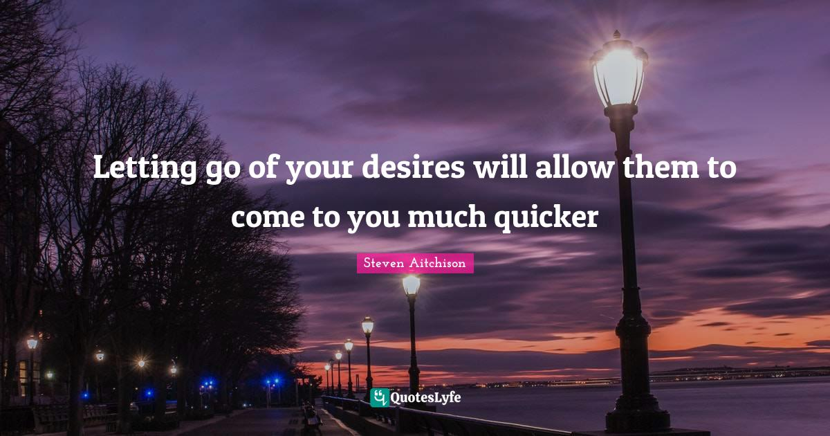 Steven Aitchison Quotes: Letting go of your desires will allow them to come to you much quicker
