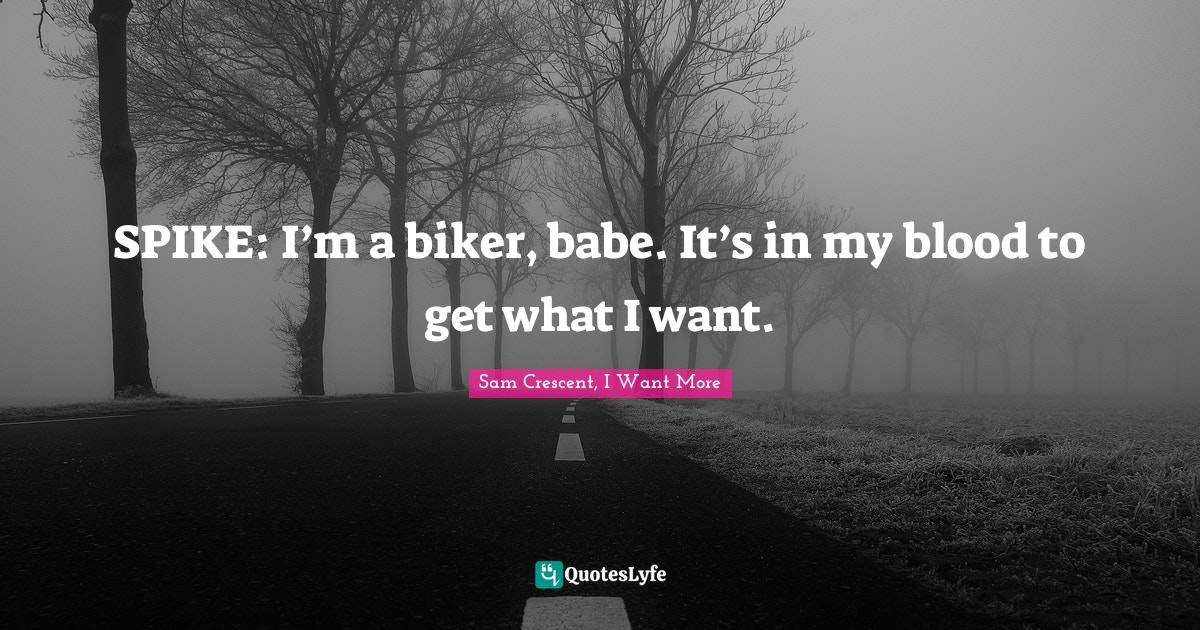 Sam Crescent, I Want More Quotes: SPIKE: I'm a biker, babe. It's in my blood to get what I want.