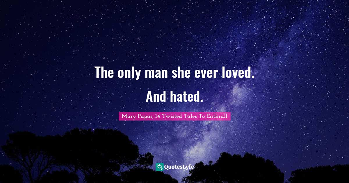 Mary Papas, 14 Twisted Tales To Enthrall Quotes: The only man she ever loved. And hated.