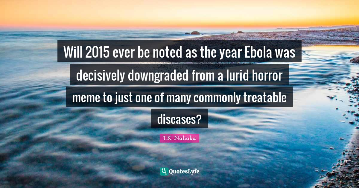 T.K. Naliaka Quotes: Will 2015 ever be noted as the year Ebola was decisively downgraded from a lurid horror meme to just one of many commonly treatable diseases?