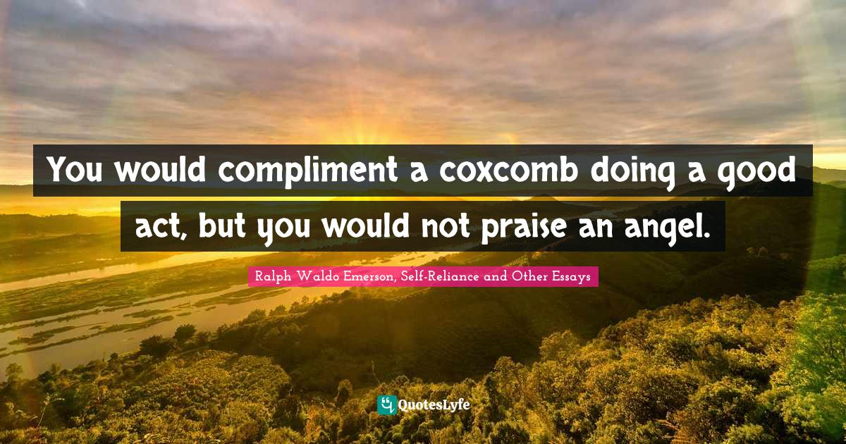 Ralph Waldo Emerson, Self-Reliance and Other Essays Quotes: You would compliment a coxcomb doing a good act, but you would not praise an angel.