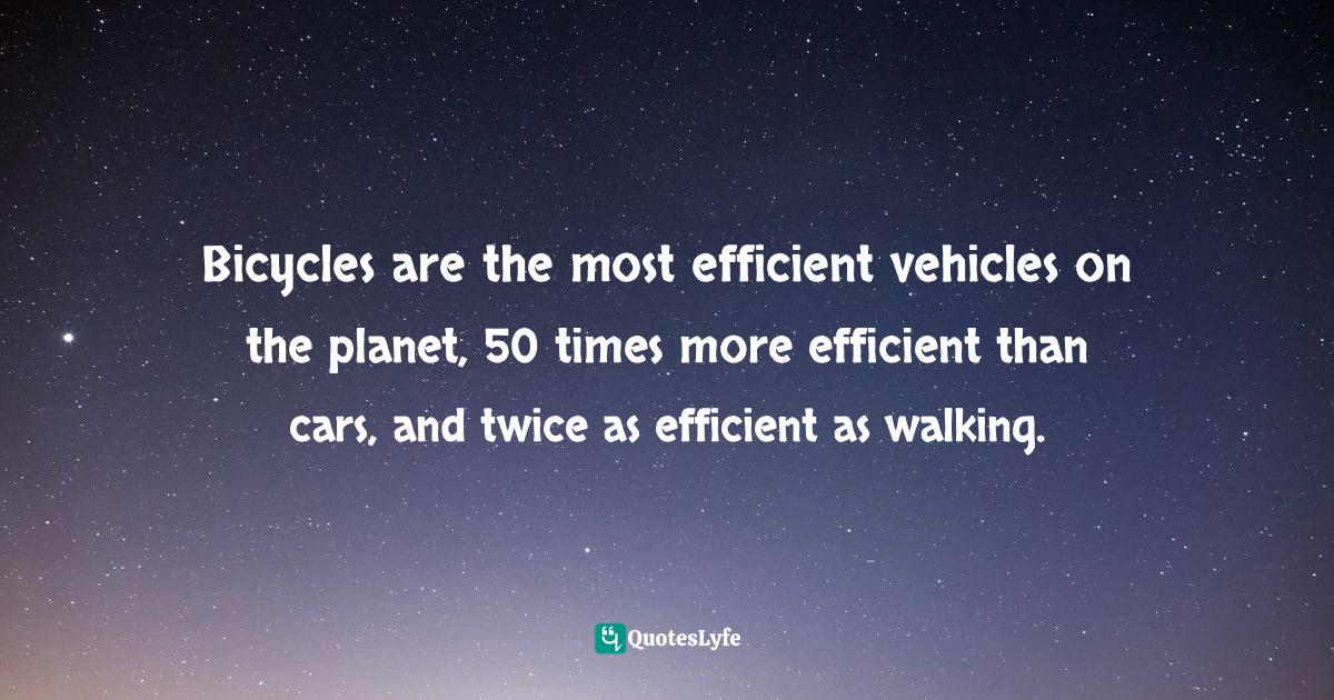 Godo Stoyke, The Carbon Buster's Home Energy Handbook: Slowing Climate Change and Saving Money Quotes: Bicycles are the most efficient vehicles on the planet, 50 times more efficient than cars, and twice as efficient as walking.