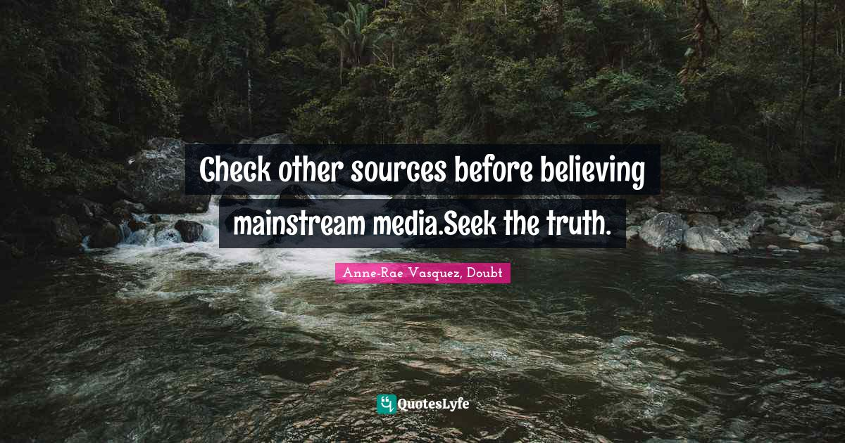 Anne-Rae Vasquez, Doubt Quotes: Check other sources before believing mainstream media.Seek the truth.