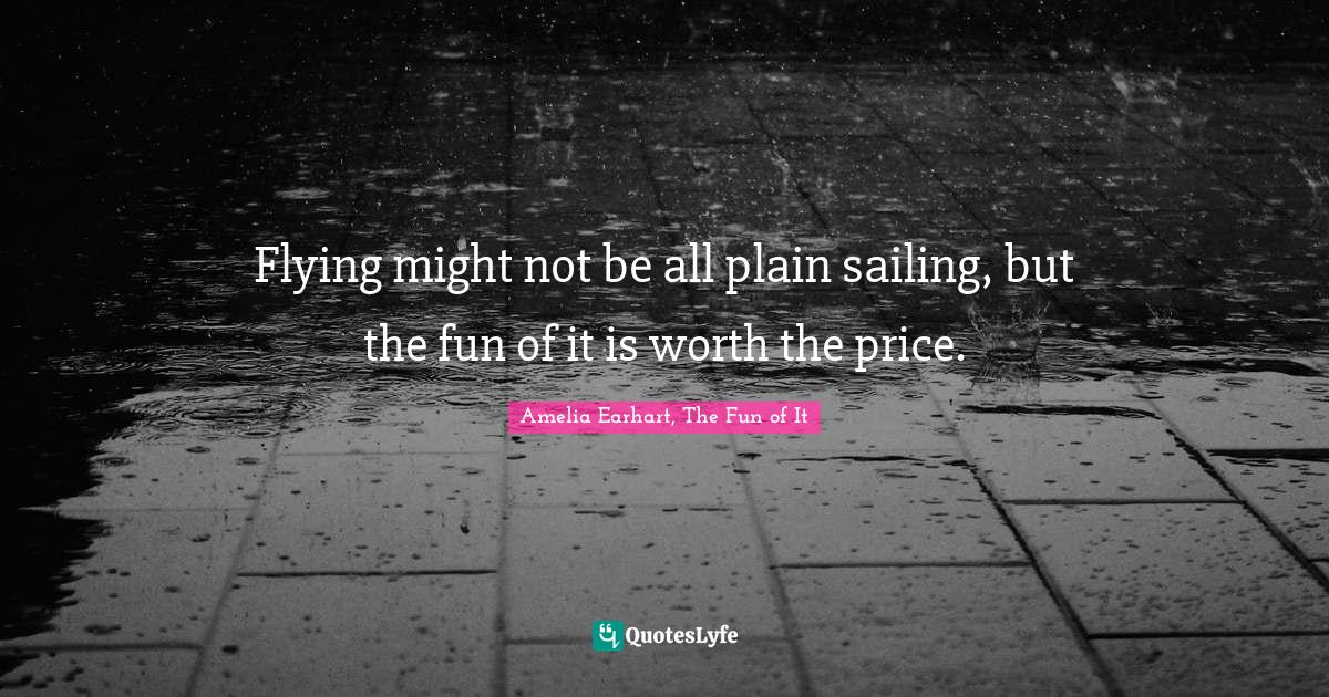 Amelia Earhart, The Fun of It Quotes: Flying might not be all plain sailing, but the fun of it is worth the price.