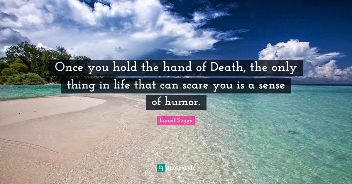 Lionel Suggs Quotes: Once you hold the hand of Death, the only thing in life that can scare you is a sense of humor.