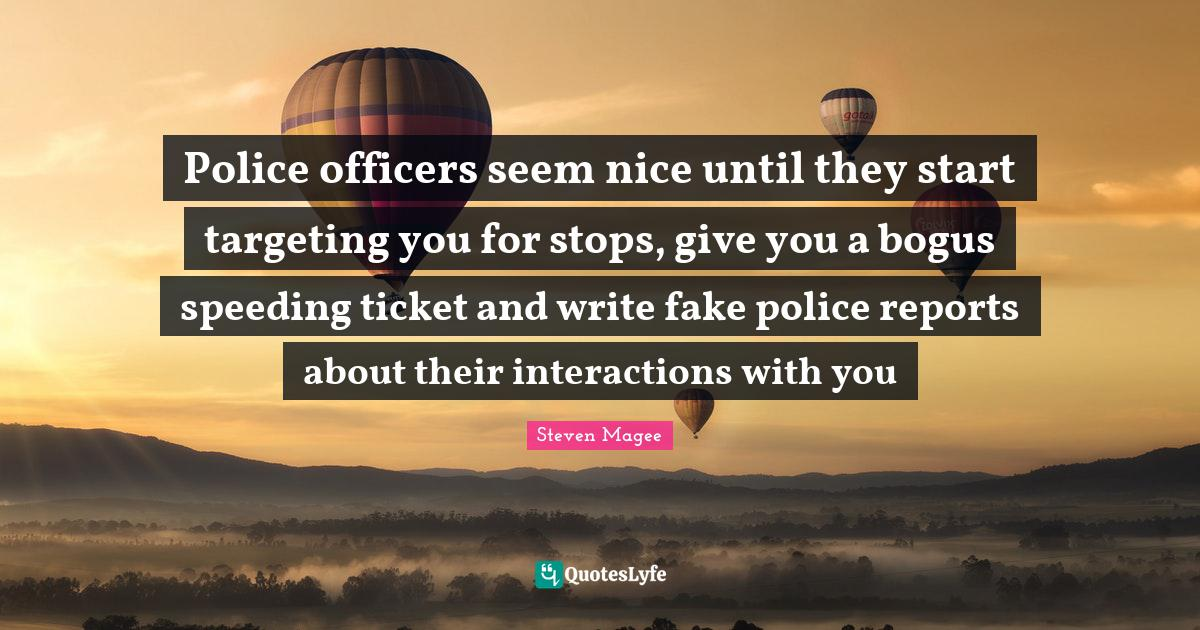 Steven Magee Quotes: Police officers seem nice until they start targeting you for stops, give you a bogus speeding ticket and write fake police reports about their interactions with you
