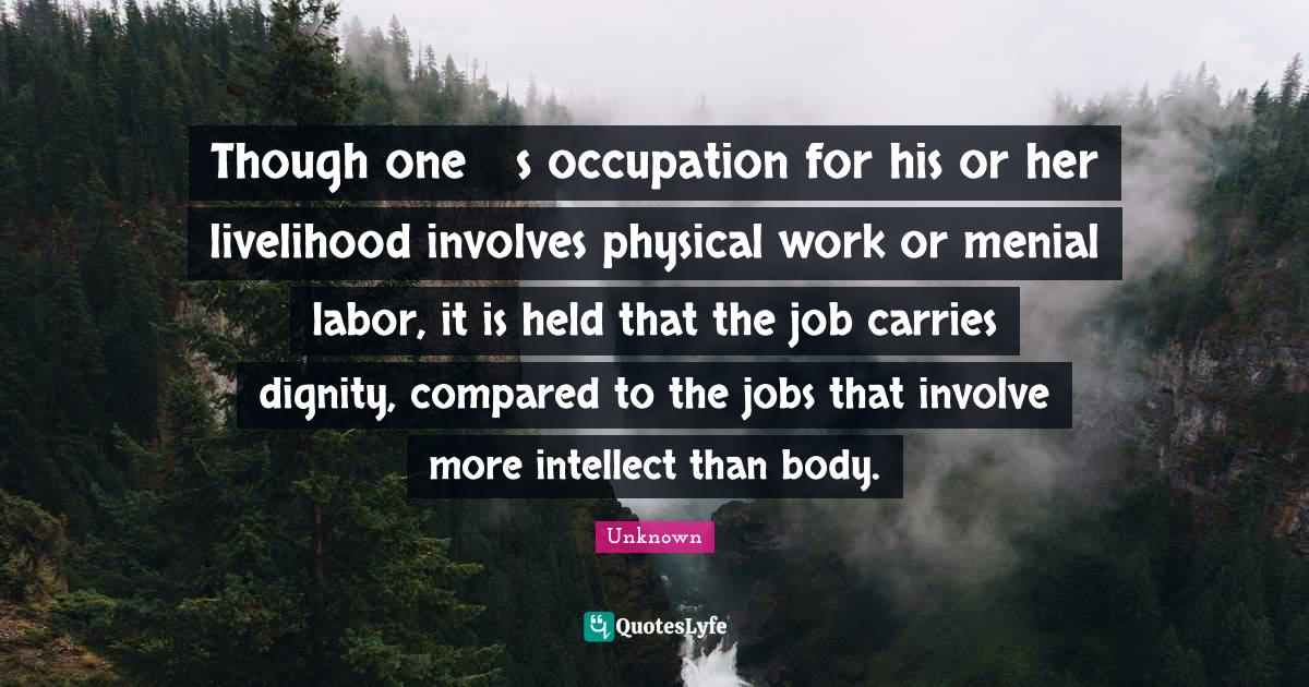Unknown Quotes: Though one's occupation for his or her livelihood involves physical work or menial labor, it is held that the job carries dignity, compared to the jobs that involve more intellect than body.