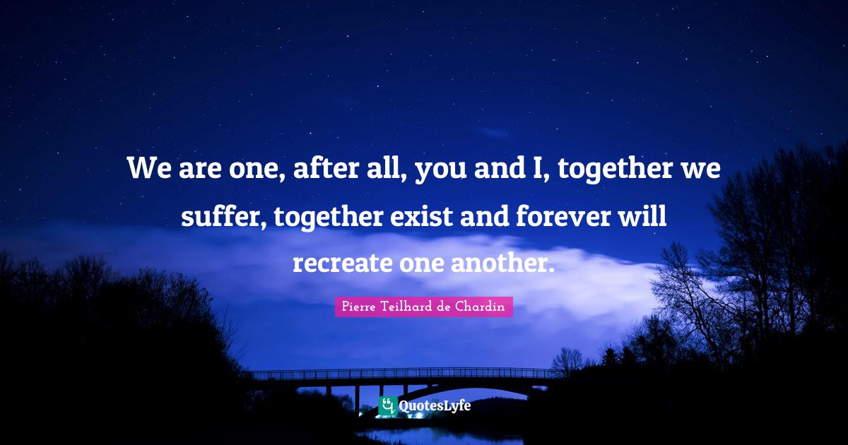 Pierre Teilhard de Chardin Quotes: We are one, after all, you and I, together we suffer, together exist and forever will recreate one another.