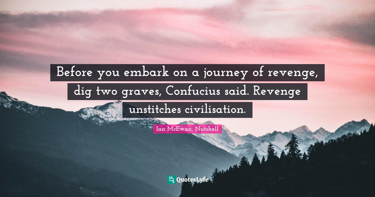Before You Embark On A Journey Of Revenge Dig Two Graves Confucius S Quote By Ian Mcewan Nutshell Quoteslyfe