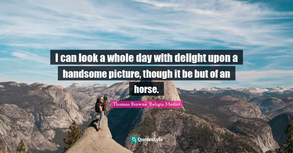 """Thomas Browne, Religio Medici Quotes: """"I can look a whole day with delight upon a handsome picture, though it be but of an horse."""""""