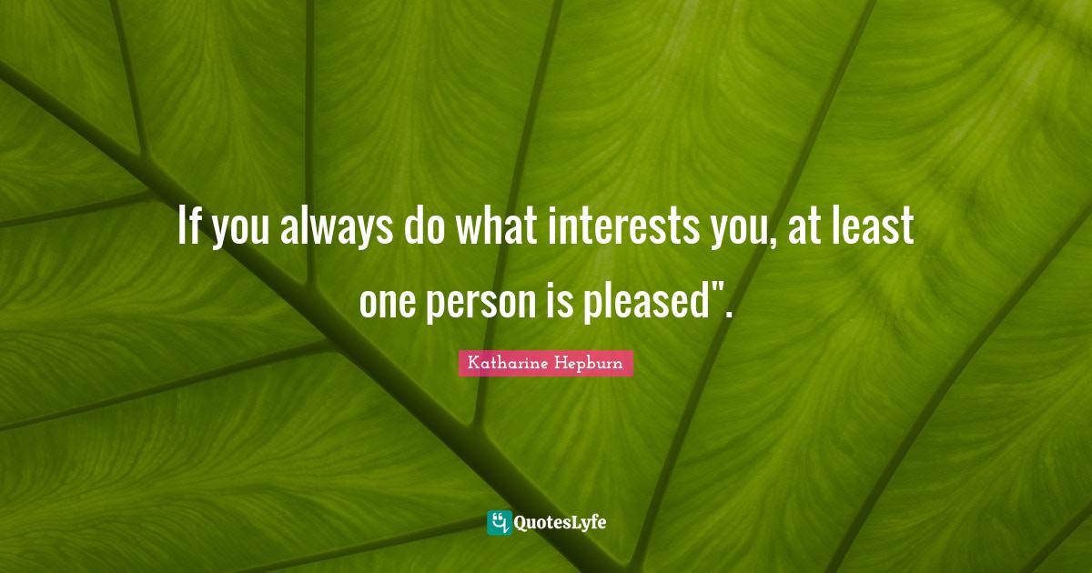 Katharine Hepburn Quotes: If you always do what interests you, at least one person is pleased