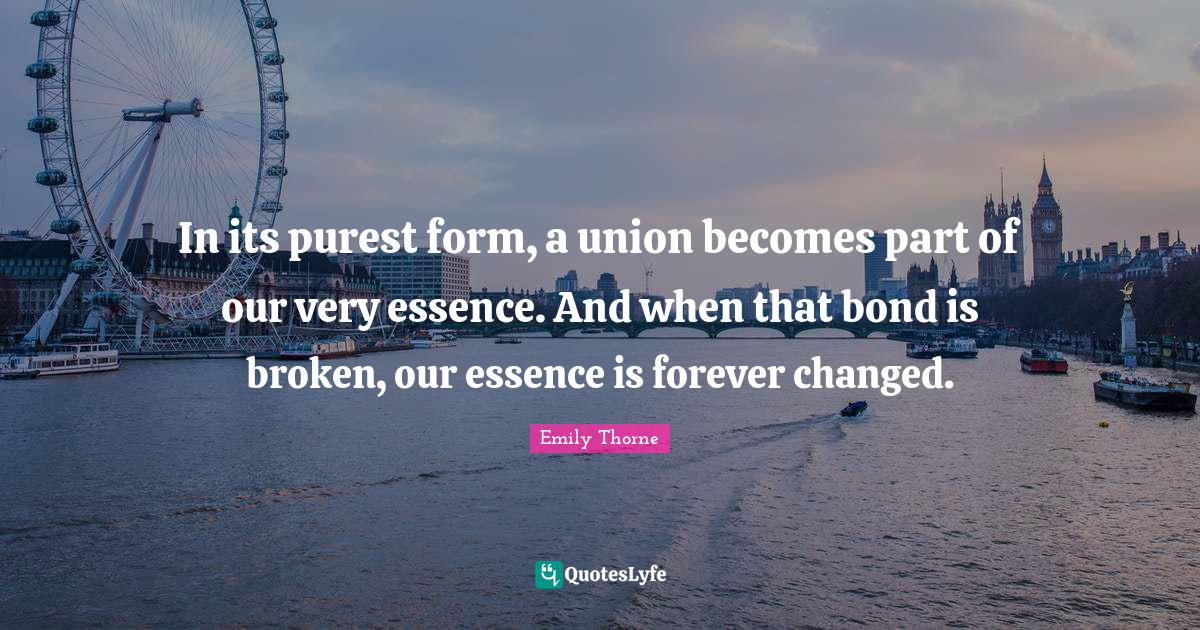 Emily Thorne Quotes: In its purest form, a union becomes part of our very essence. And when that bond is broken, our essence is forever changed.