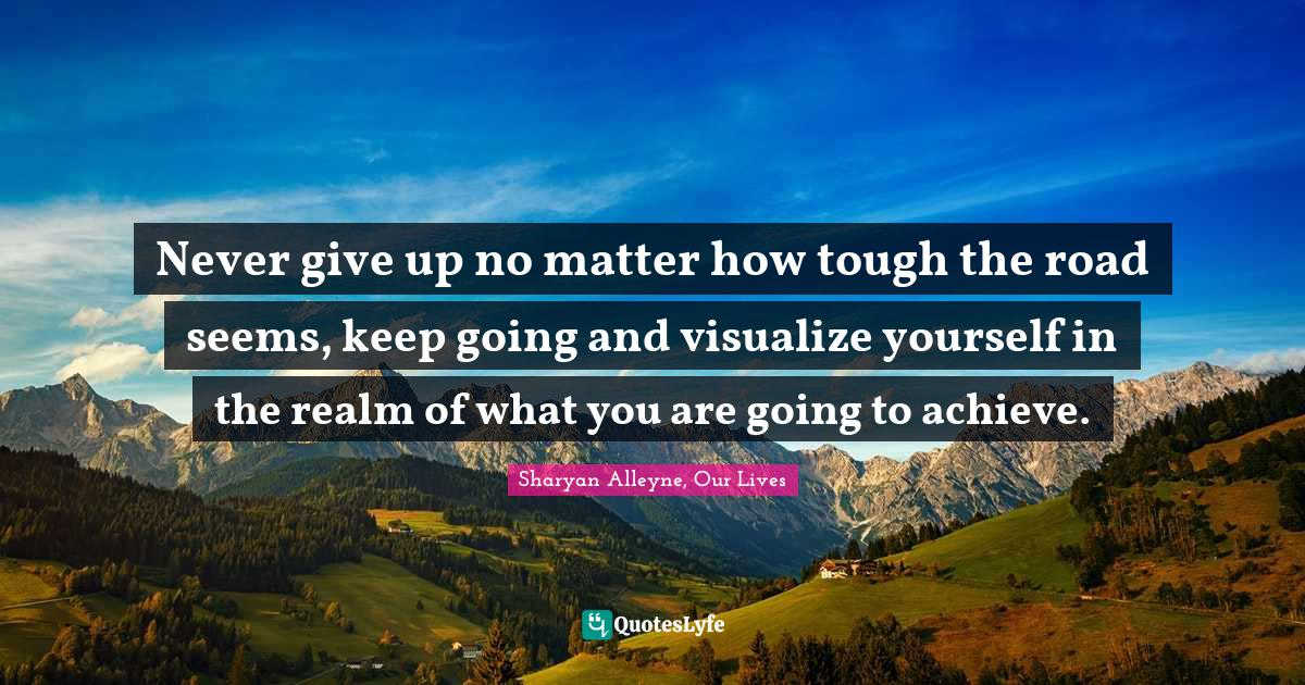 Sharyan Alleyne, Our Lives Quotes: Never give up no matter how tough the road seems, keep going and visualize yourself in the realm of what you are going to achieve.