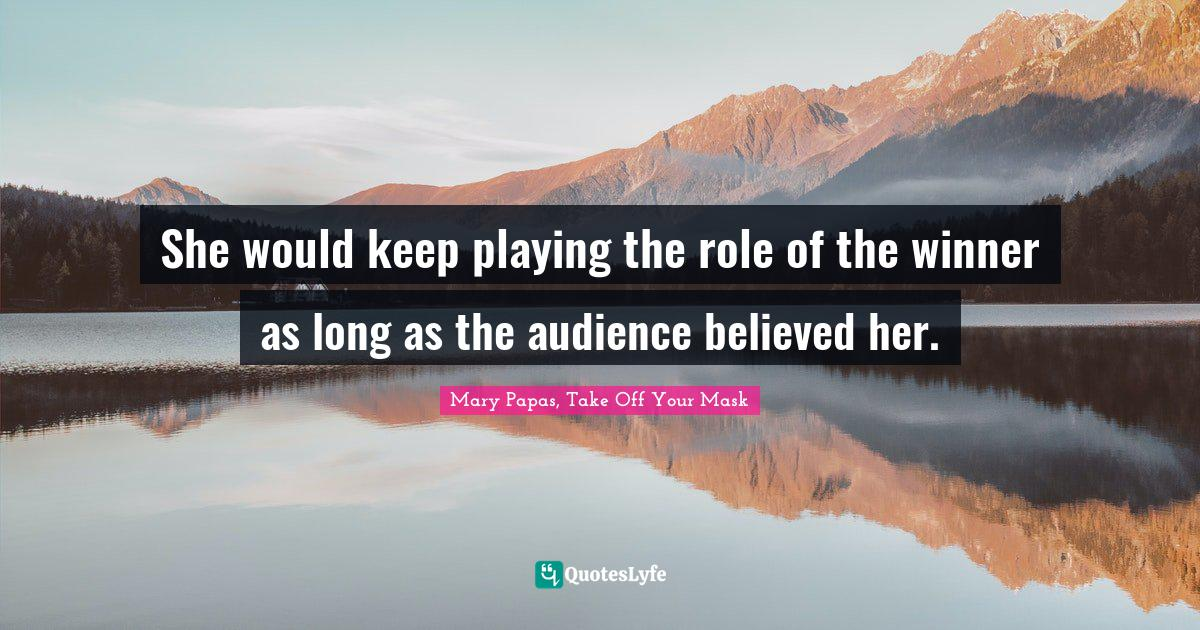 Mary Papas, Take Off Your Mask Quotes: She would keep playing the role of the winner as long as the audience believed her.