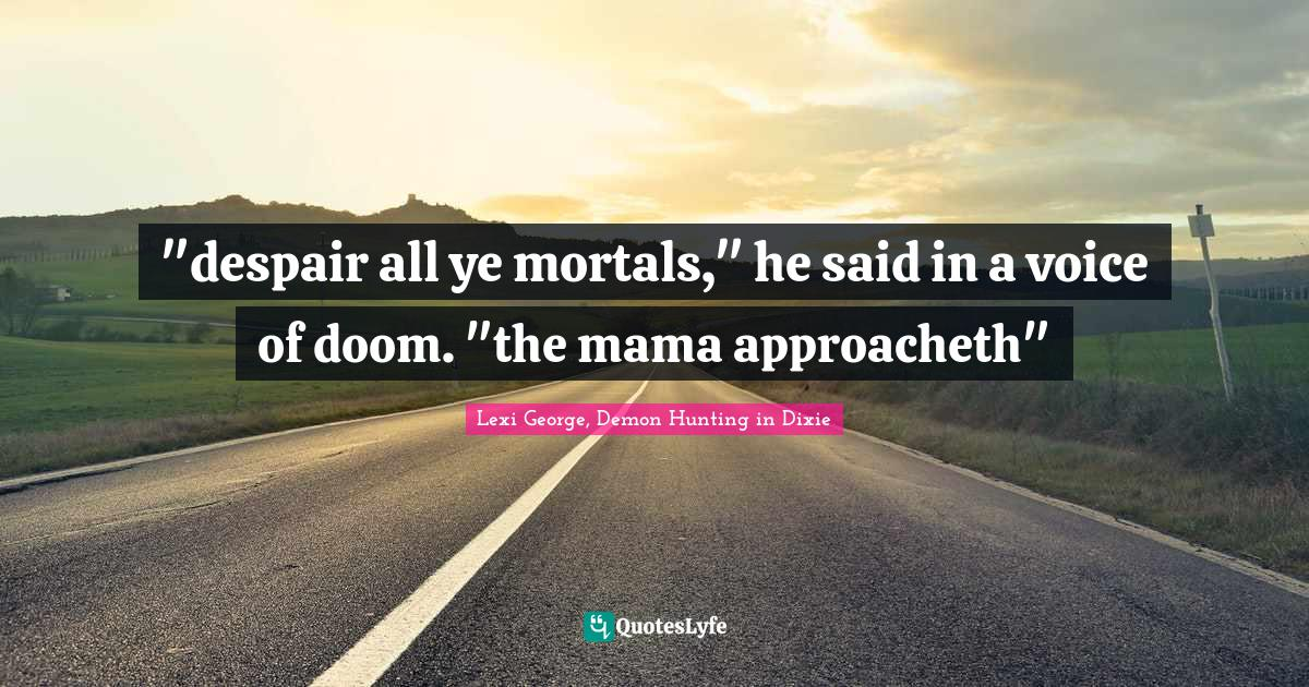 """Humorous Quotes: """"""""despair all ye mortals,"""" he said in a voice of doom. """"the mama approacheth"""""""""""