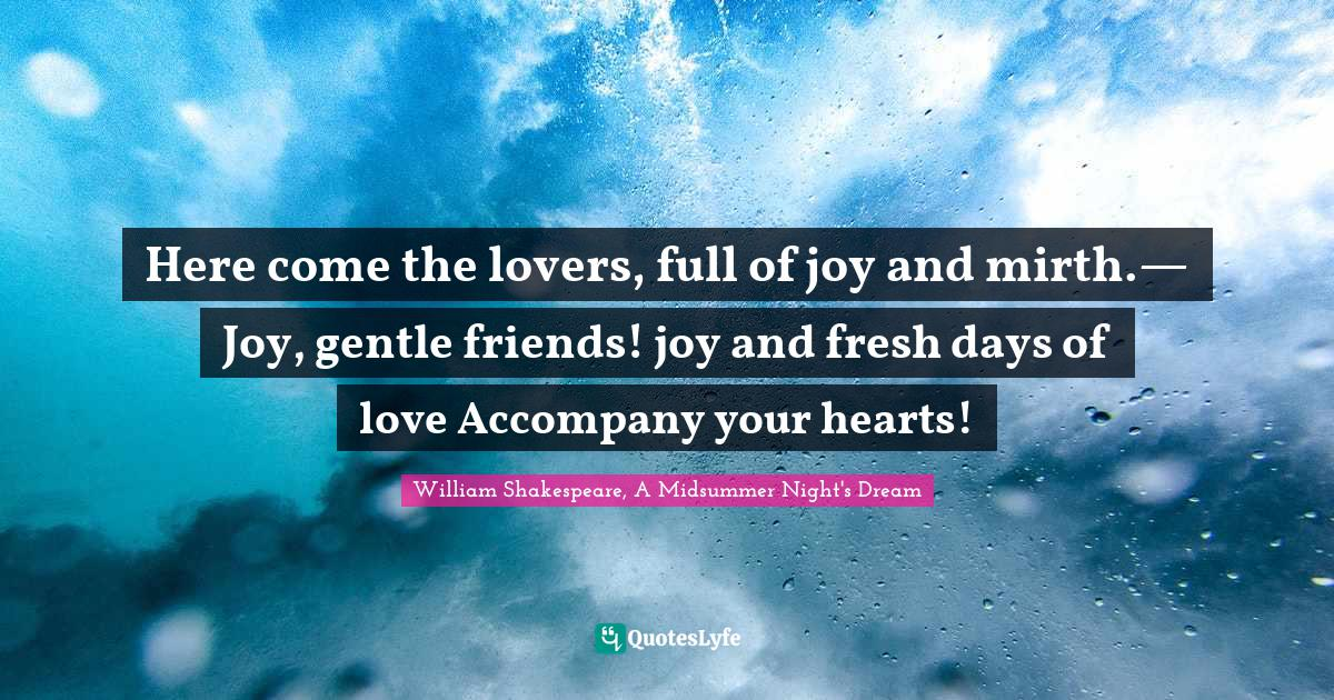 William Shakespeare, A Midsummer Night's Dream Quotes: Here come the lovers, full of joy and mirth.— Joy, gentle friends! joy and fresh days of love Accompany your hearts!