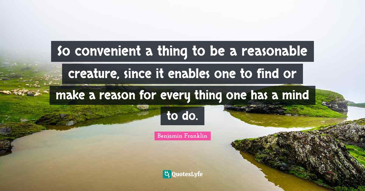 Benjamin Franklin Quotes: So convenient a thing to be a reasonable creature, since it enables one to find or make a reason for every thing one has a mind to do.