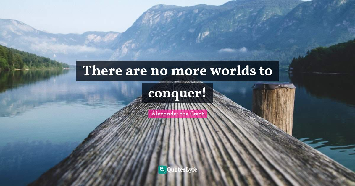 Alexander the Great Quotes: There are no more worlds to conquer!
